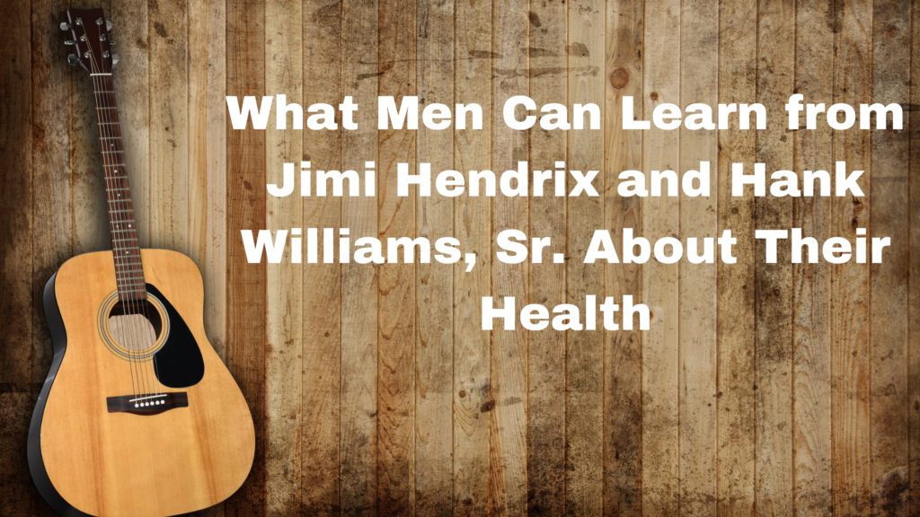What We Learn from Jimi Hendrix and Hank Williams, Sr About Men's Health